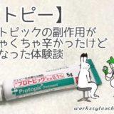 【アトピー】プロトピックの副作用すごく辛い!症状が改善した体験談