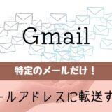 特定のGmailを他のメールアドレスに転送する方法
